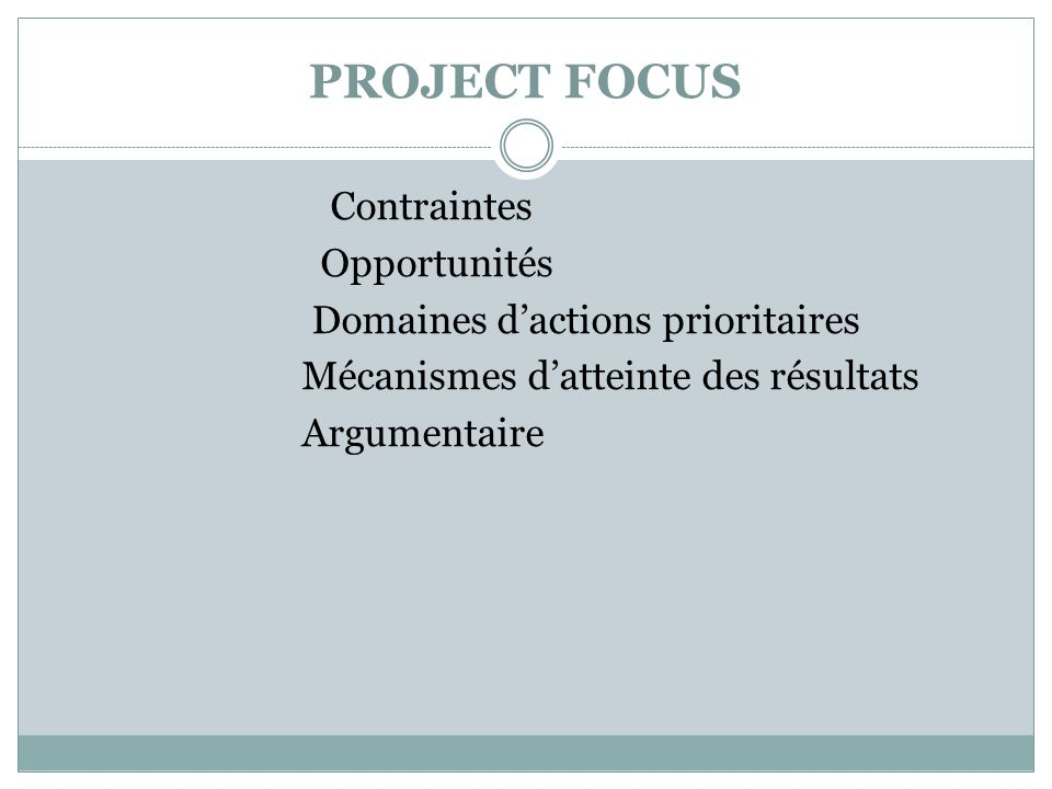 PROJECT FOCUS Contraintes Opportunités Domaines dactions prioritaires Mécanismes datteinte des résultats Argumentaire