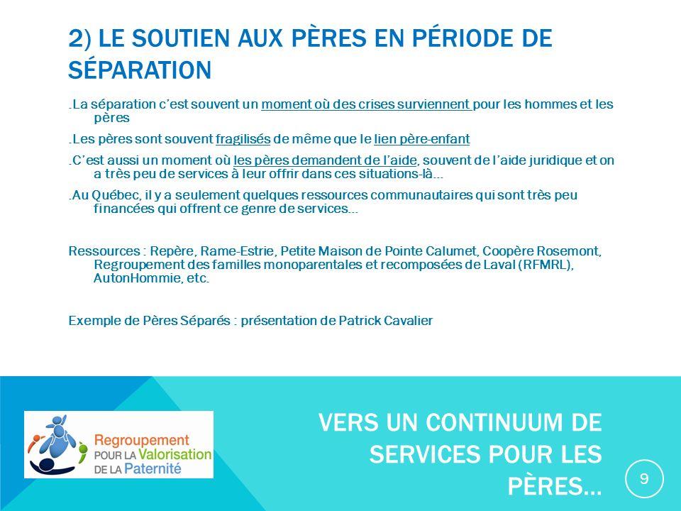 2) LE SOUTIEN AUX PÈRES EN PÉRIODE DE SÉPARATION.La séparation cest souvent un moment où des crises surviennent pour les hommes et les pères.Les pères sont souvent fragilisés de même que le lien père-enfant.Cest aussi un moment où les pères demandent de laide, souvent de laide juridique et on a très peu de services à leur offrir dans ces situations-là….Au Québec, il y a seulement quelques ressources communautaires qui sont très peu financées qui offrent ce genre de services… Ressources : Repère, Rame-Estrie, Petite Maison de Pointe Calumet, Coopère Rosemont, Regroupement des familles monoparentales et recomposées de Laval (RFMRL), AutonHommie, etc.