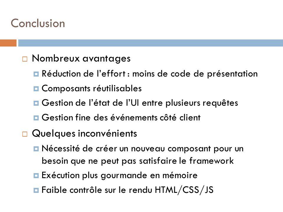 Nombreux avantages Réduction de leffort : moins de code de présentation Composants réutilisables Gestion de létat de lUI entre plusieurs requêtes Gestion fine des événements côté client Quelques inconvénients Nécessité de créer un nouveau composant pour un besoin que ne peut pas satisfaire le framework Exécution plus gourmande en mémoire Faible contrôle sur le rendu HTML/CSS/JS Conclusion
