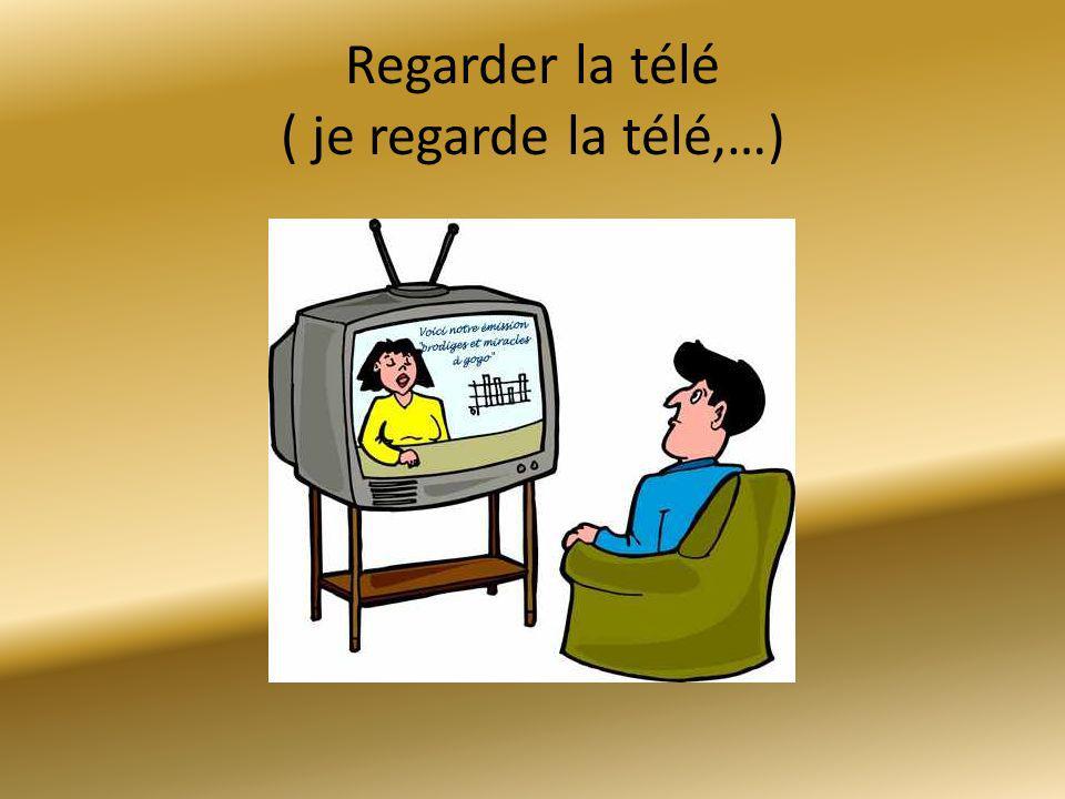 Regarder la télé ( je regarde la télé,…)