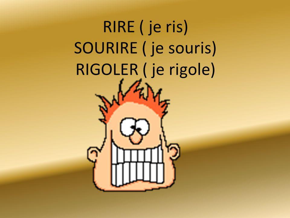 RIRE ( je ris) SOURIRE ( je souris) RIGOLER ( je rigole)