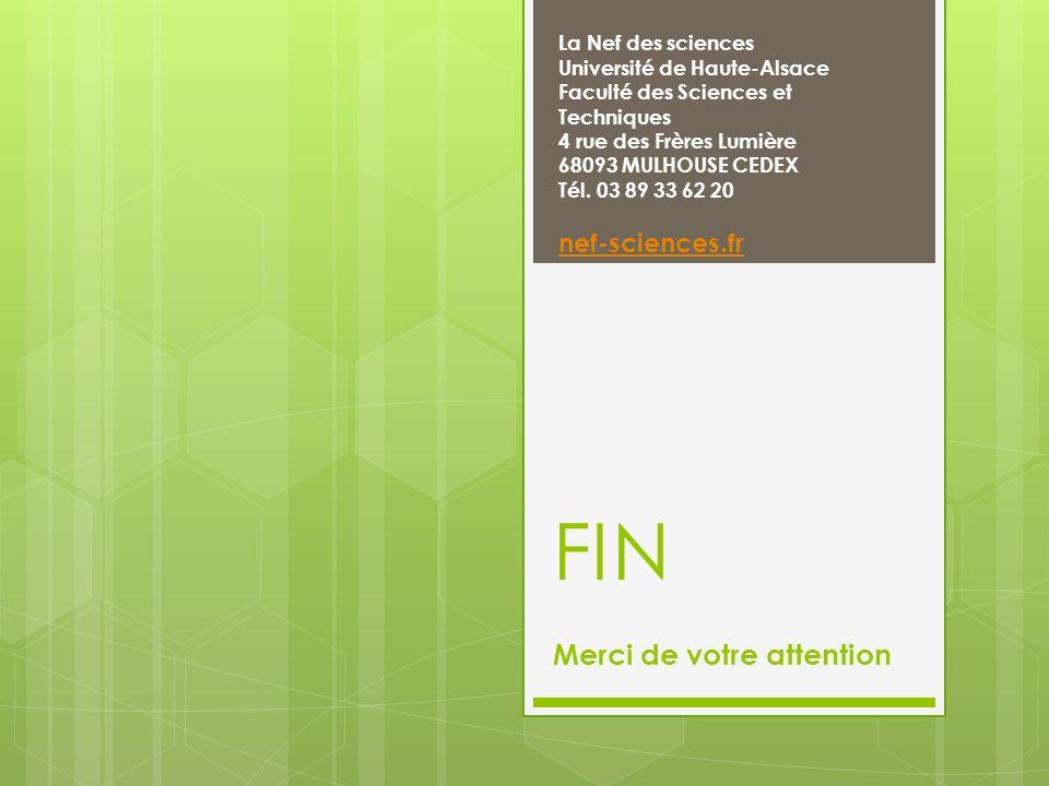 FIN Merci de votre attention La Nef des sciences Université de Haute-Alsace Faculté des Sciences et Techniques 4 rue des Frères Lumière 68093 MULHOUSE