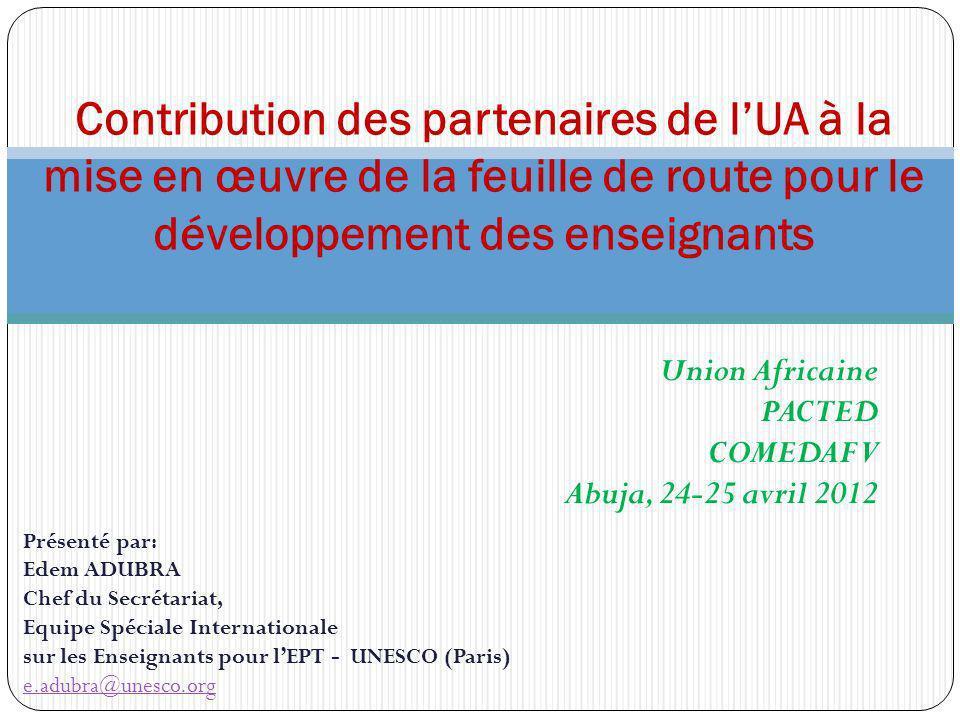 Union Africaine PACTED COMEDAF V Abuja, 24-25 avril 2012 Contribution des partenaires de lUA à la mise en œuvre de la feuille de route pour le développement des enseignants Présenté par: Edem ADUBRA Chef du Secrétariat, Equipe Spéciale Internationale sur les Enseignants pour lEPT - UNESCO (Paris) e.adubra@unesco.org