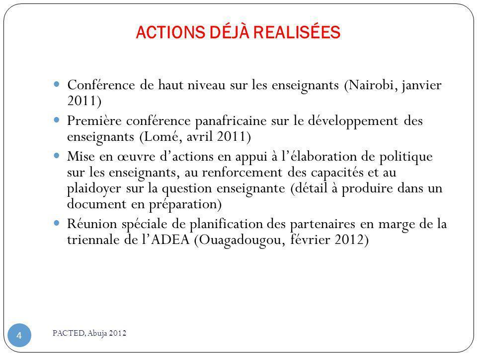 ACTIONS DÉJÀ REALISÉES PACTED, Abuja 2012 4 Conférence de haut niveau sur les enseignants (Nairobi, janvier 2011) Première conférence panafricaine sur le développement des enseignants (Lomé, avril 2011) Mise en œuvre dactions en appui à lélaboration de politique sur les enseignants, au renforcement des capacités et au plaidoyer sur la question enseignante (détail à produire dans un document en préparation) Réunion spéciale de planification des partenaires en marge de la triennale de lADEA (Ouagadougou, février 2012)
