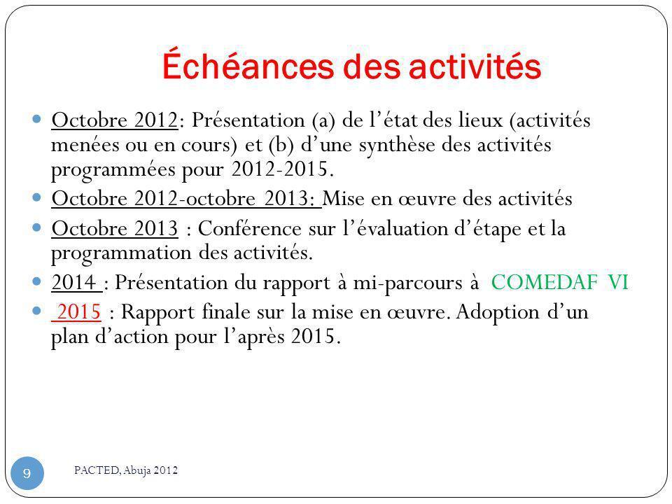 Échéances des activités PACTED, Abuja 2012 9 Octobre 2012: Présentation (a) de létat des lieux (activités menées ou en cours) et (b) dune synthèse des activités programmées pour 2012-2015.