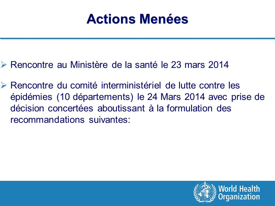 Actions Menées Rencontre au Ministère de la santé le 23 mars 2014 Rencontre du comité interministériel de lutte contre les épidémies (10 départements) le 24 Mars 2014 avec prise de décision concertées aboutissant à la formulation des recommandations suivantes: