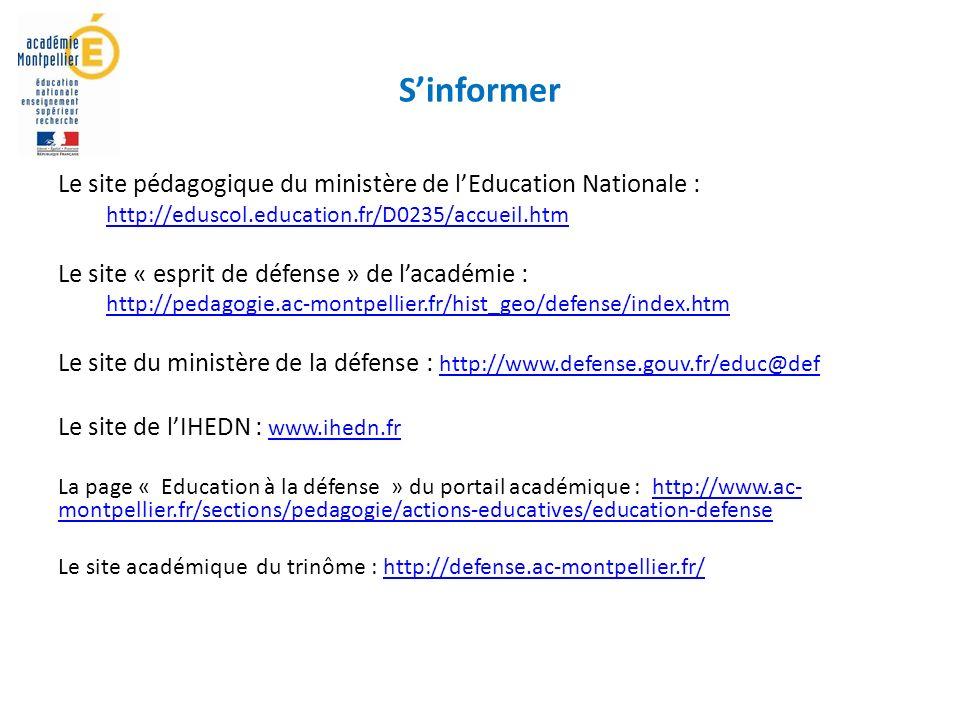 Sinformer Le site pédagogique du ministère de lEducation Nationale : http://eduscol.education.fr/D0235/accueil.htm Le site « esprit de défense » de lacadémie : http://pedagogie.ac-montpellier.fr/hist_geo/defense/index.htm Le site du ministère de la défense : http://www.defense.gouv.fr/educ@def http://www.defense.gouv.fr/educ@def Le site de lIHEDN : www.ihedn.fr www.ihedn.fr La page « Education à la défense » du portail académique : http://www.ac- montpellier.fr/sections/pedagogie/actions-educatives/education-defensehttp://www.ac- montpellier.fr/sections/pedagogie/actions-educatives/education-defense Le site académique du trinôme : http://defense.ac-montpellier.fr/http://defense.ac-montpellier.fr/