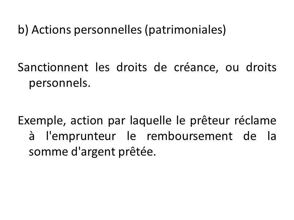 b) Actions personnelles (patrimoniales) Sanctionnent les droits de créance, ou droits personnels. Exemple, action par laquelle le prêteur réclame à l'