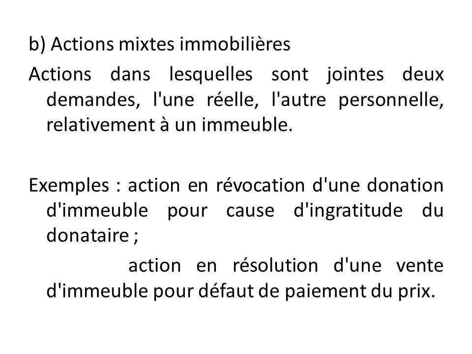 b) Actions mixtes immobilières Actions dans lesquelles sont jointes deux demandes, l'une réelle, l'autre personnelle, relativement à un immeuble. Exem
