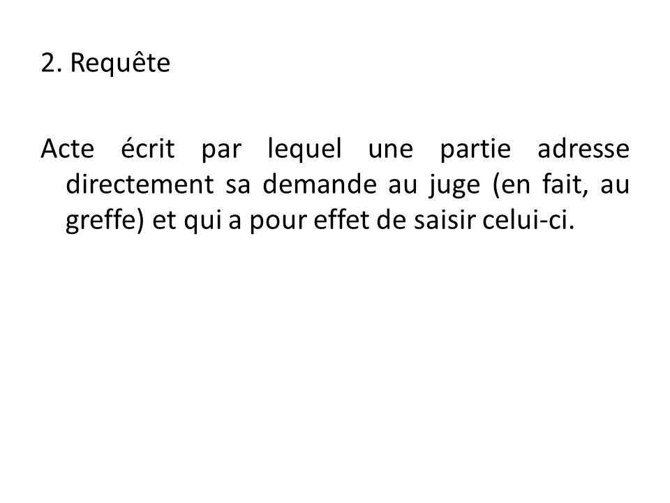 2. Requête Acte écrit par lequel une partie adresse directement sa demande au juge (en fait, au greffe) et qui a pour effet de saisir celui-ci.