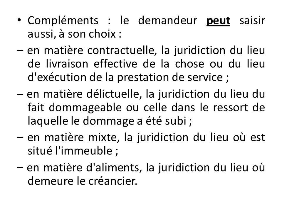 Compléments : le demandeur peut saisir aussi, à son choix : – en matière contractuelle, la juridiction du lieu de livraison effective de la chose ou d