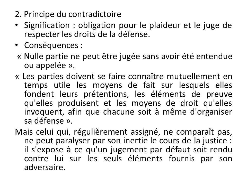 2. Principe du contradictoire Signification : obligation pour le plaideur et le juge de respecter les droits de la défense. Conséquences : « Nulle par