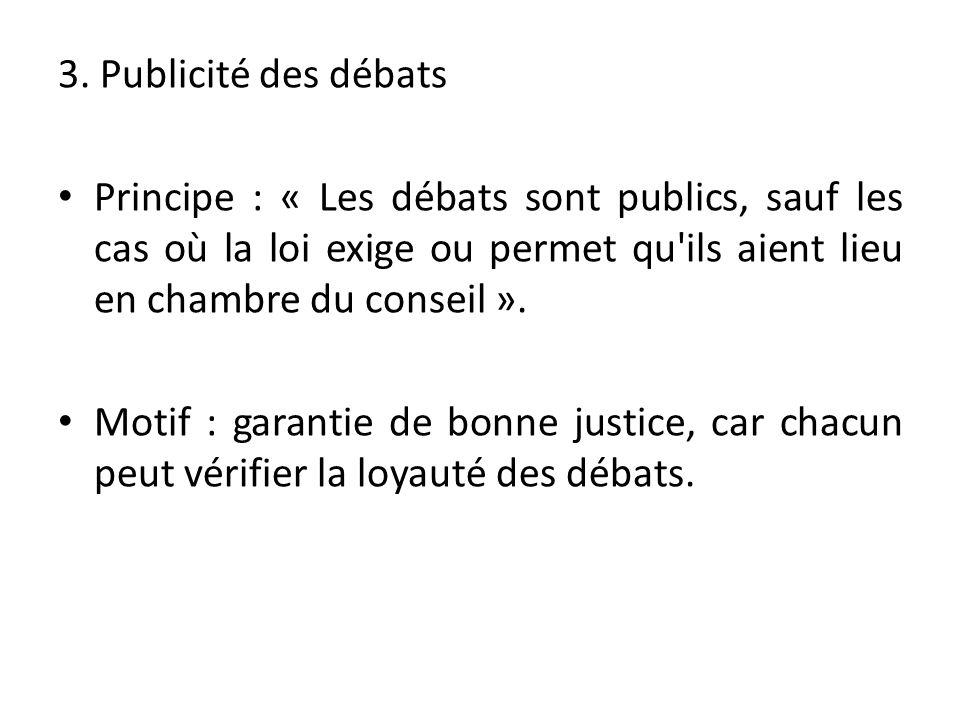 3. Publicité des débats Principe : « Les débats sont publics, sauf les cas où la loi exige ou permet qu'ils aient lieu en chambre du conseil ». Motif