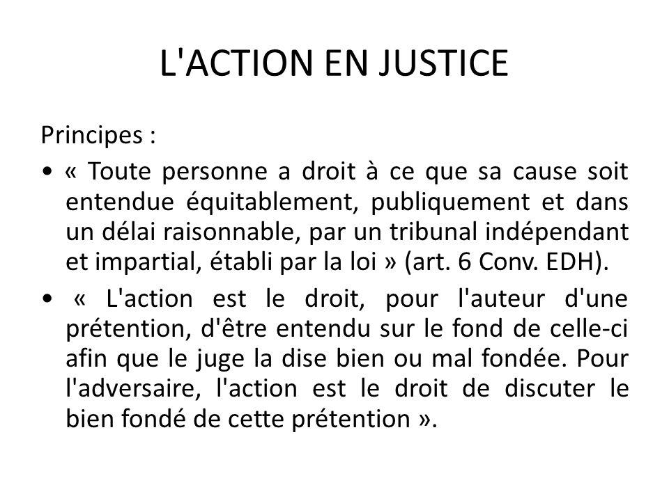 L'ACTION EN JUSTICE Principes : « Toute personne a droit à ce que sa cause soit entendue équitablement, publiquement et dans un délai raisonnable, par
