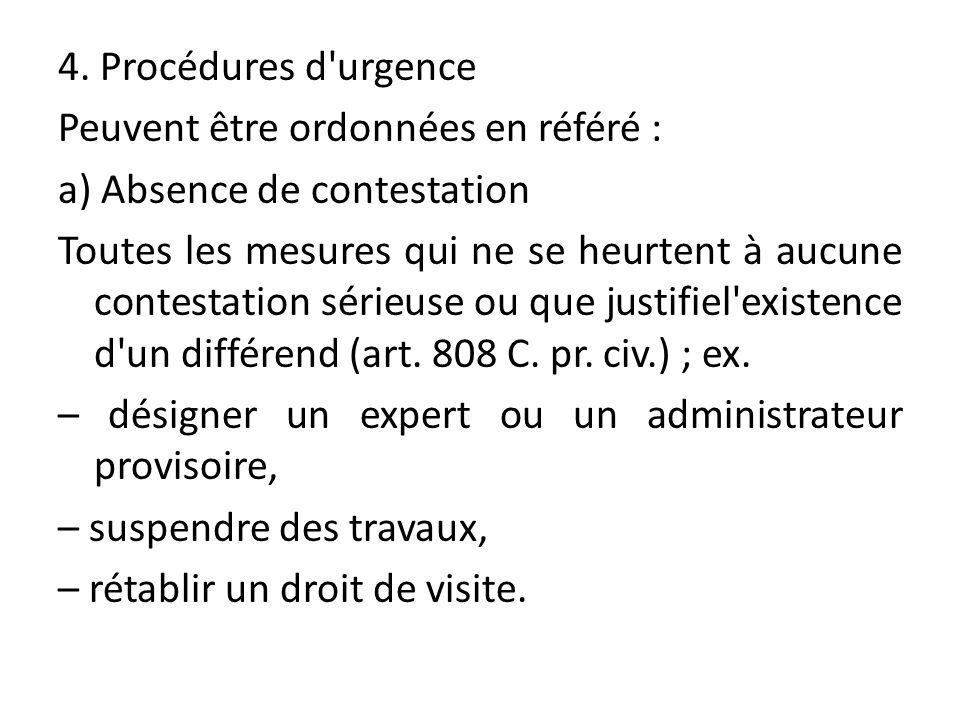 4. Procédures d'urgence Peuvent être ordonnées en référé : a) Absence de contestation Toutes les mesures qui ne se heurtent à aucune contestation séri