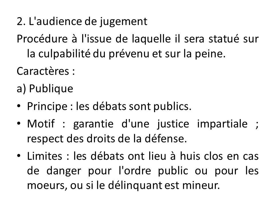 2. L'audience de jugement Procédure à l'issue de laquelle il sera statué sur la culpabilité du prévenu et sur la peine. Caractères : a) Publique Princ