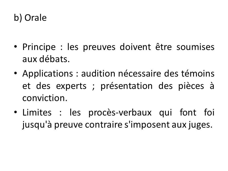 b) Orale Principe : les preuves doivent être soumises aux débats. Applications : audition nécessaire des témoins et des experts ; présentation des piè