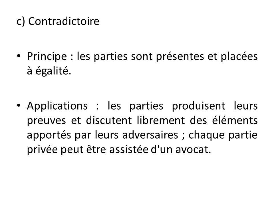 c) Contradictoire Principe : les parties sont présentes et placées à égalité. Applications : les parties produisent leurs preuves et discutent libreme