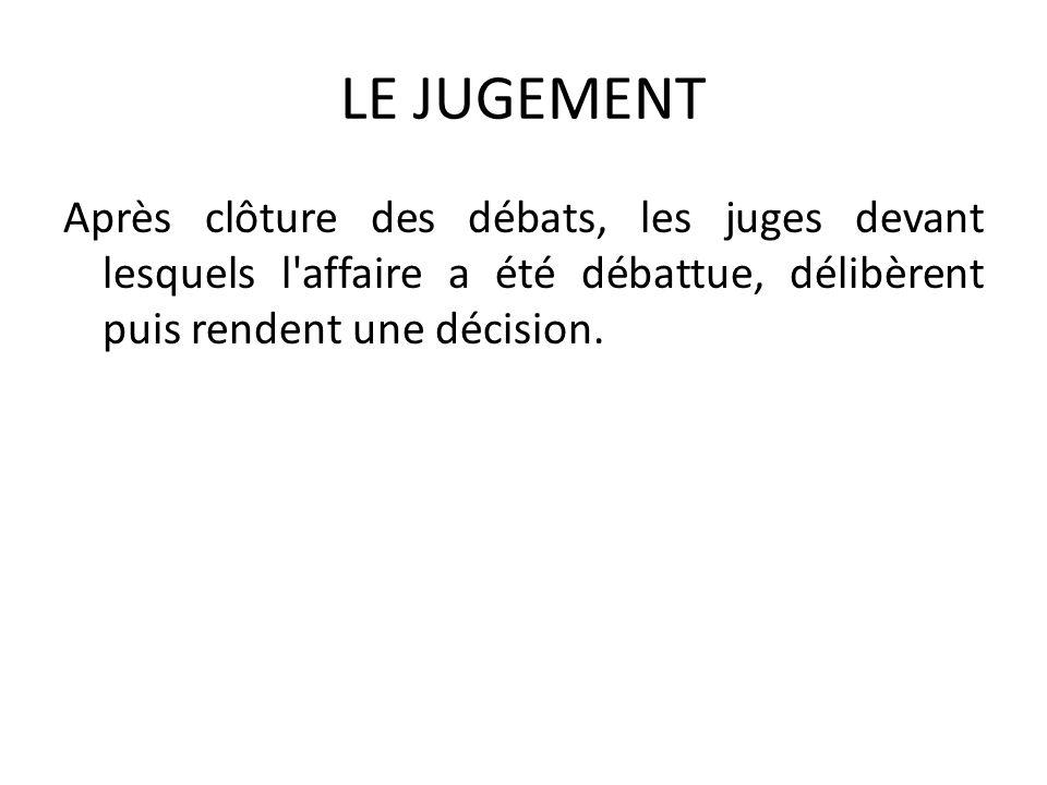 LE JUGEMENT Après clôture des débats, les juges devant lesquels l'affaire a été débattue, délibèrent puis rendent une décision.