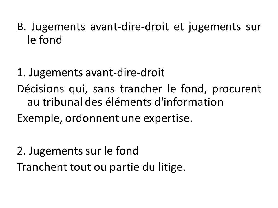 B. Jugements avant-dire-droit et jugements sur le fond 1. Jugements avant-dire-droit Décisions qui, sans trancher le fond, procurent au tribunal des é