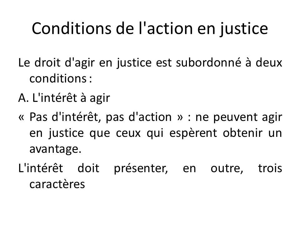 Conditions de l'action en justice Le droit d'agir en justice est subordonné à deux conditions : A. L'intérêt à agir « Pas d'intérêt, pas d'action » :