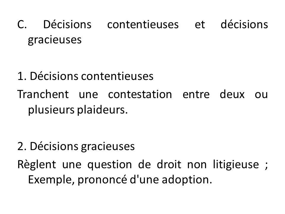 C. Décisions contentieuses et décisions gracieuses 1. Décisions contentieuses Tranchent une contestation entre deux ou plusieurs plaideurs. 2. Décisio