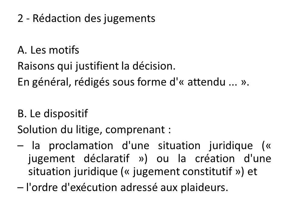 2 - Rédaction des jugements A. Les motifs Raisons qui justifient la décision. En général, rédigés sous forme d'« attendu... ». B. Le dispositif Soluti