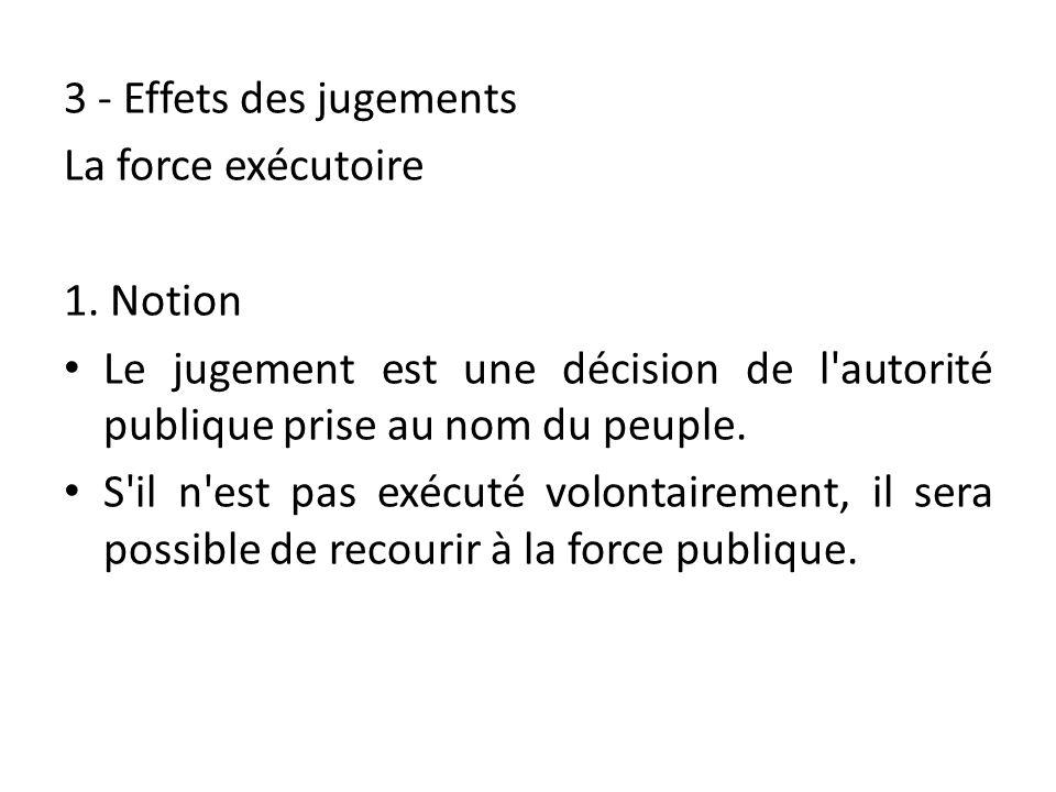 3 - Effets des jugements La force exécutoire 1. Notion Le jugement est une décision de l'autorité publique prise au nom du peuple. S'il n'est pas exéc