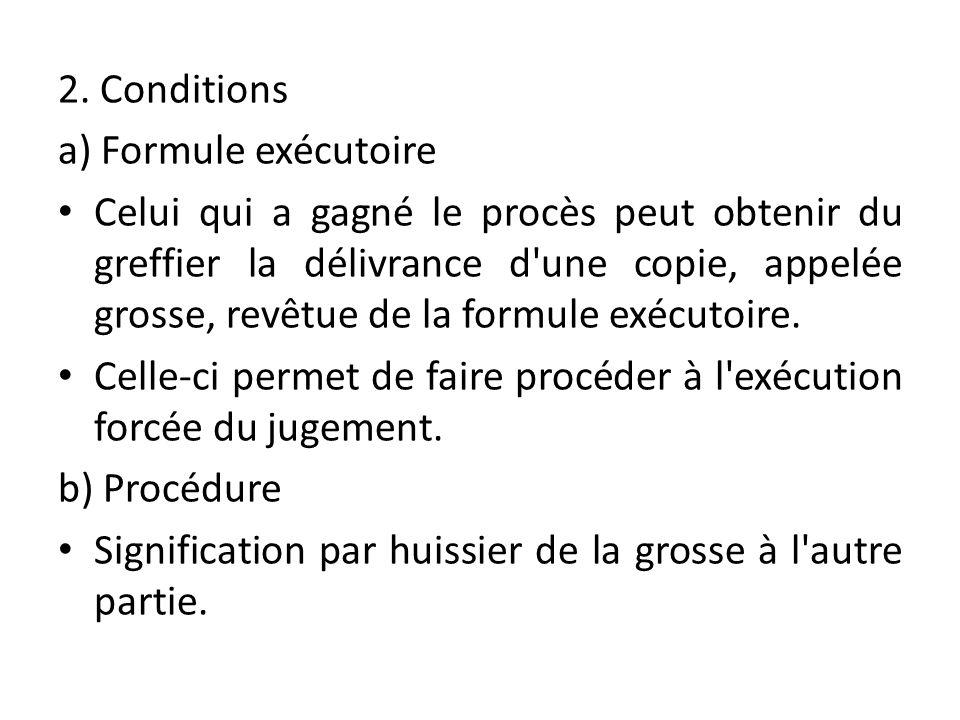 2. Conditions a) Formule exécutoire Celui qui a gagné le procès peut obtenir du greffier la délivrance d'une copie, appelée grosse, revêtue de la form