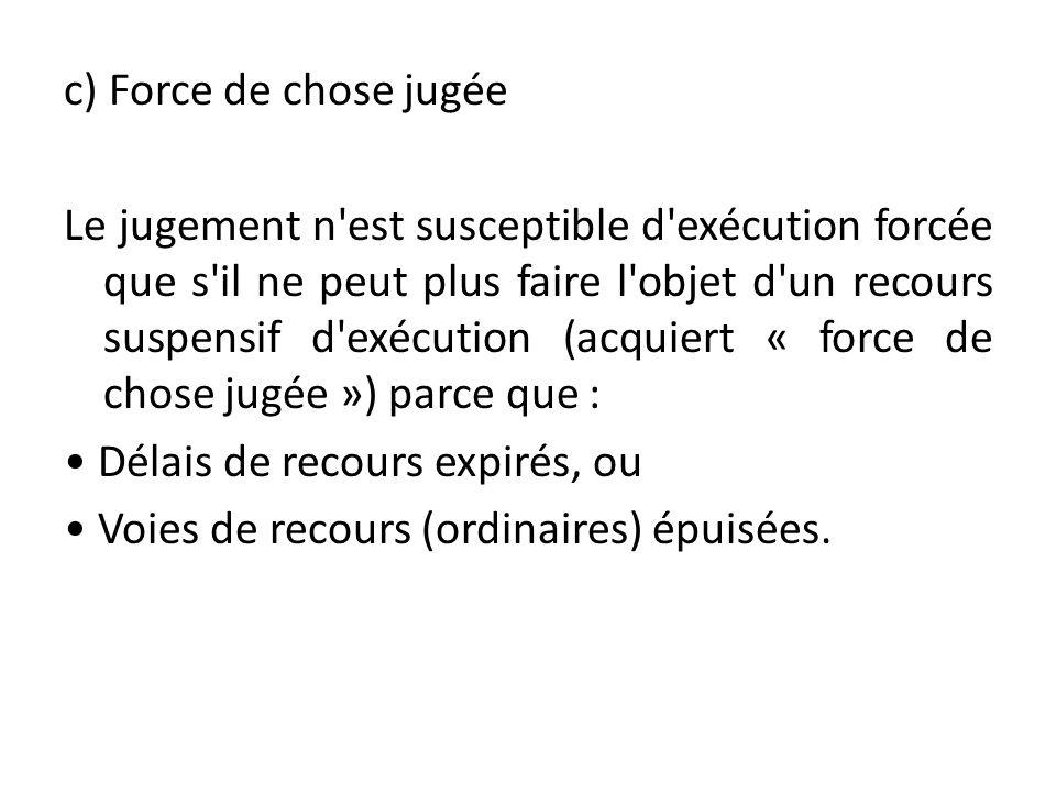c) Force de chose jugée Le jugement n'est susceptible d'exécution forcée que s'il ne peut plus faire l'objet d'un recours suspensif d'exécution (acqui