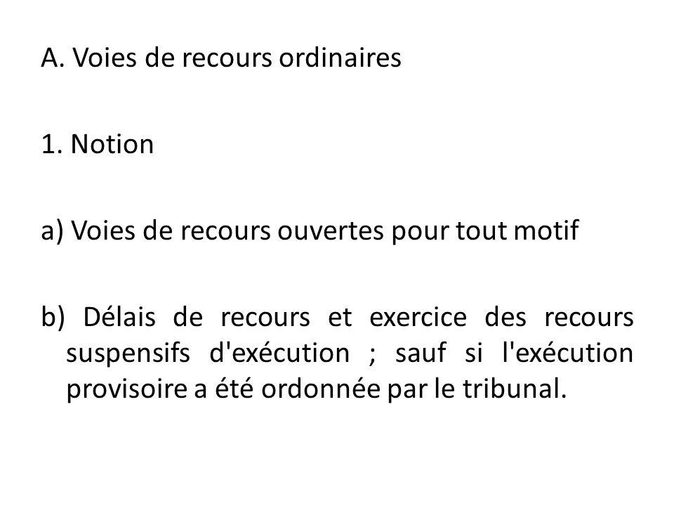 A. Voies de recours ordinaires 1. Notion a) Voies de recours ouvertes pour tout motif b) Délais de recours et exercice des recours suspensifs d'exécut
