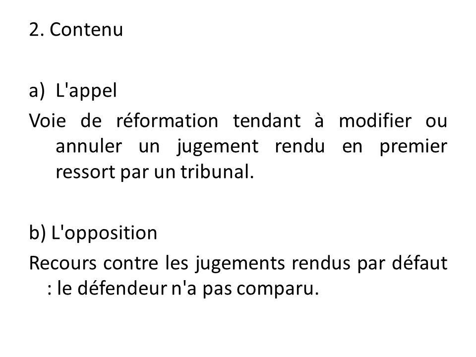 2. Contenu a)L'appel Voie de réformation tendant à modifier ou annuler un jugement rendu en premier ressort par un tribunal. b) L'opposition Recours c