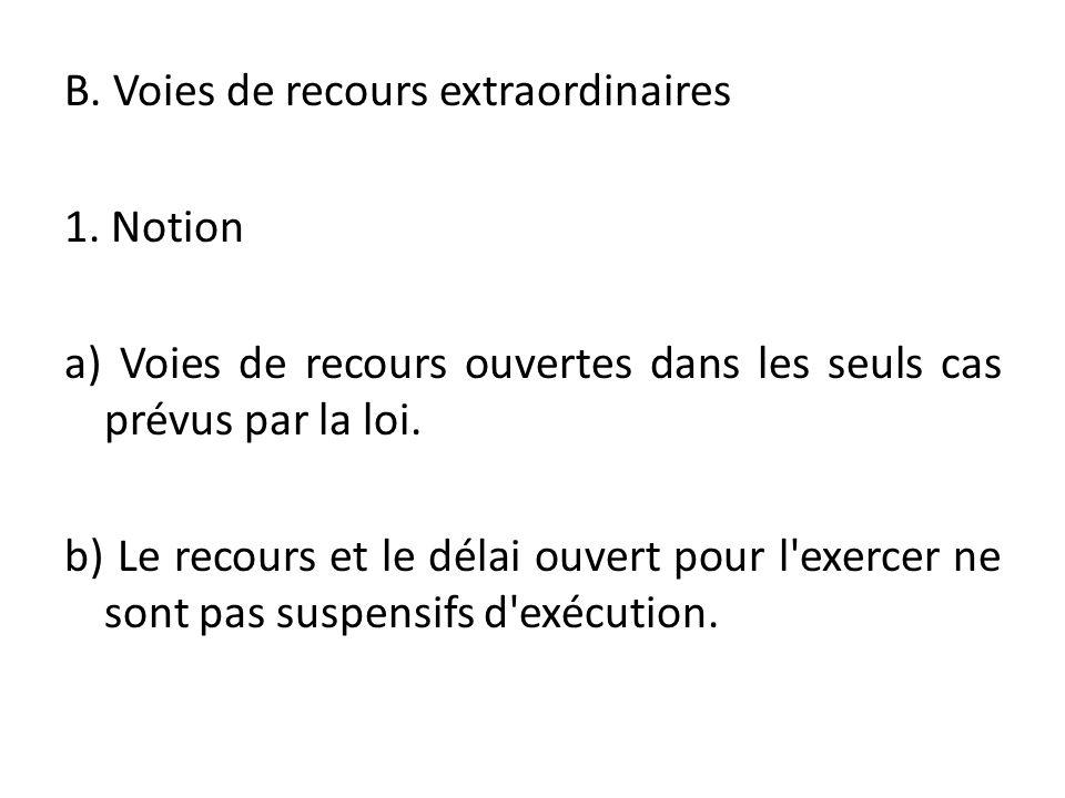B. Voies de recours extraordinaires 1. Notion a) Voies de recours ouvertes dans les seuls cas prévus par la loi. b) Le recours et le délai ouvert pour