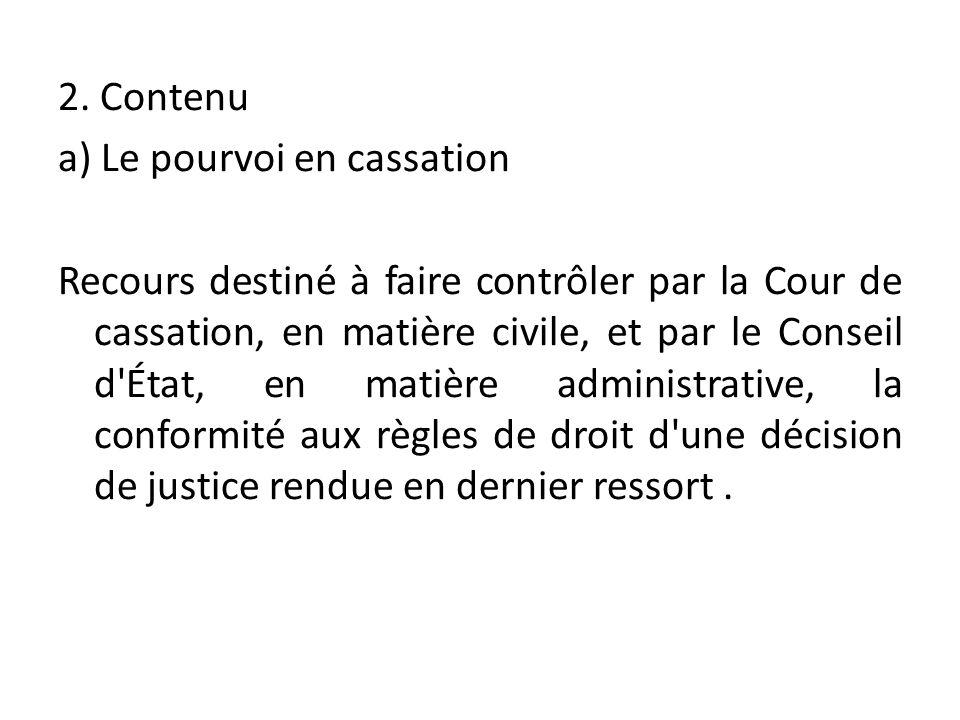 2. Contenu a) Le pourvoi en cassation Recours destiné à faire contrôler par la Cour de cassation, en matière civile, et par le Conseil d'État, en mati