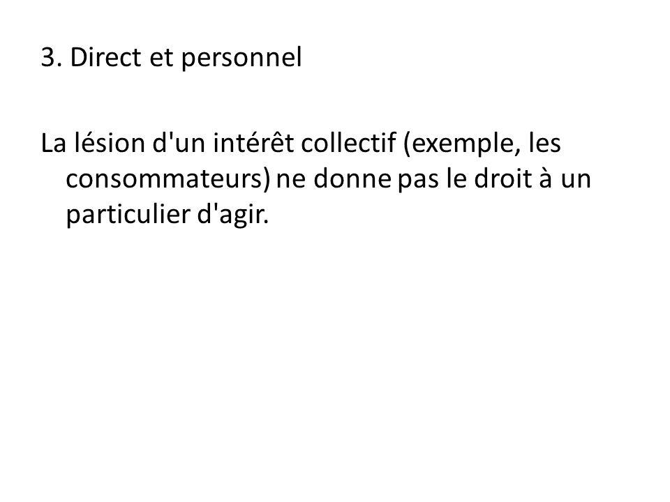 3. Direct et personnel La lésion d'un intérêt collectif (exemple, les consommateurs) ne donne pas le droit à un particulier d'agir.