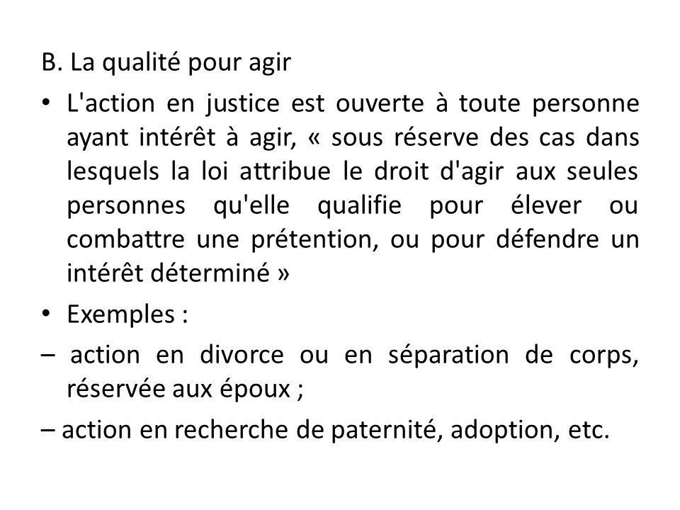 B. La qualité pour agir L'action en justice est ouverte à toute personne ayant intérêt à agir, « sous réserve des cas dans lesquels la loi attribue le