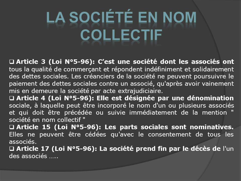 Article 3 (Loi N°5-96): Cest une société dont les associés ont tous la qualité de commerçant et répondent indéfiniment et solidairement des dettes sociales.