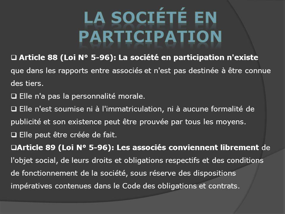 Article 88 (Loi N° 5-96): La société en participation n existe que dans les rapports entre associés et n est pas destinée à être connue des tiers.
