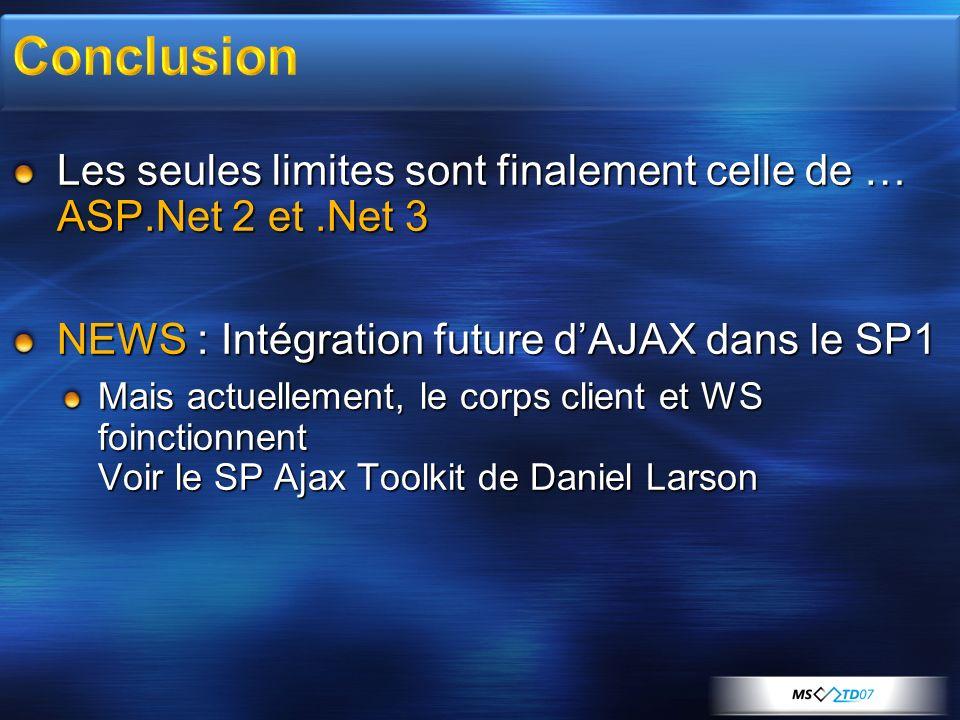 Les seules limites sont finalement celle de … ASP.Net 2 et.Net 3 NEWS : Intégration future dAJAX dans le SP1 Mais actuellement, le corps client et WS