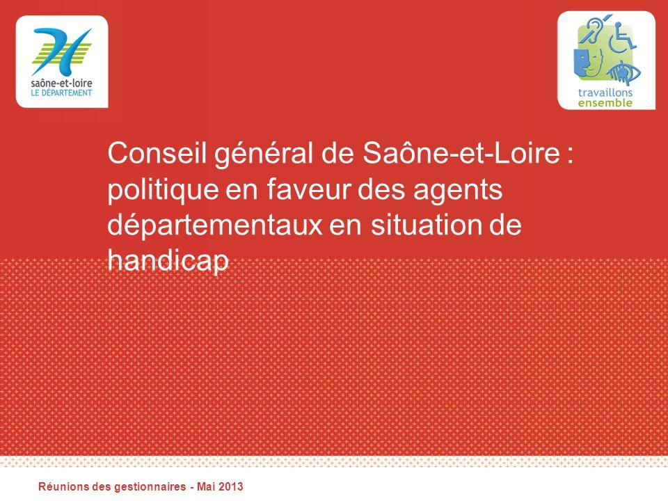 Conseil général de Saône-et-Loire : politique en faveur des agents départementaux en situation de handicap Réunions des gestionnaires - Mai 2013