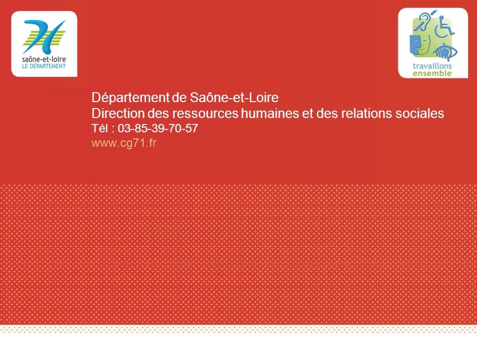 Département de Saône-et-Loire Direction des ressources humaines et des relations sociales Tél : 03-85-39-70-57 www.cg71.fr