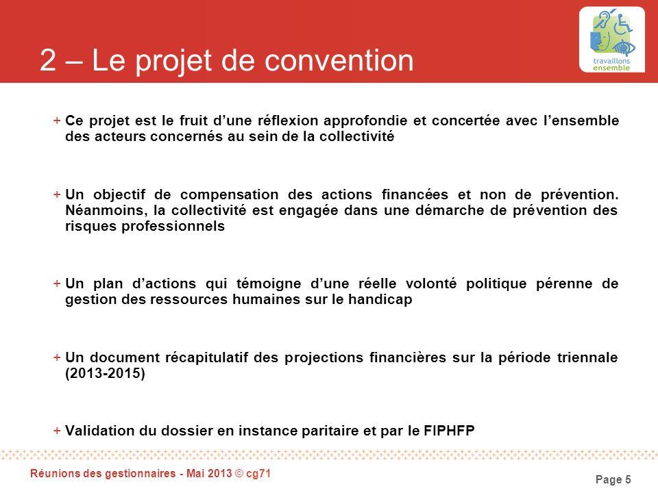 Page 5 Réunions des gestionnaires - Mai 2013 © cg71 2 – Le projet de convention +Ce projet est le fruit dune réflexion approfondie et concertée avec l