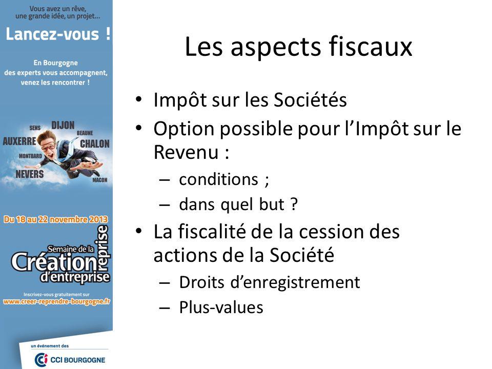 Les aspects fiscaux Impôt sur les Sociétés Option possible pour lImpôt sur le Revenu : – conditions ; – dans quel but .