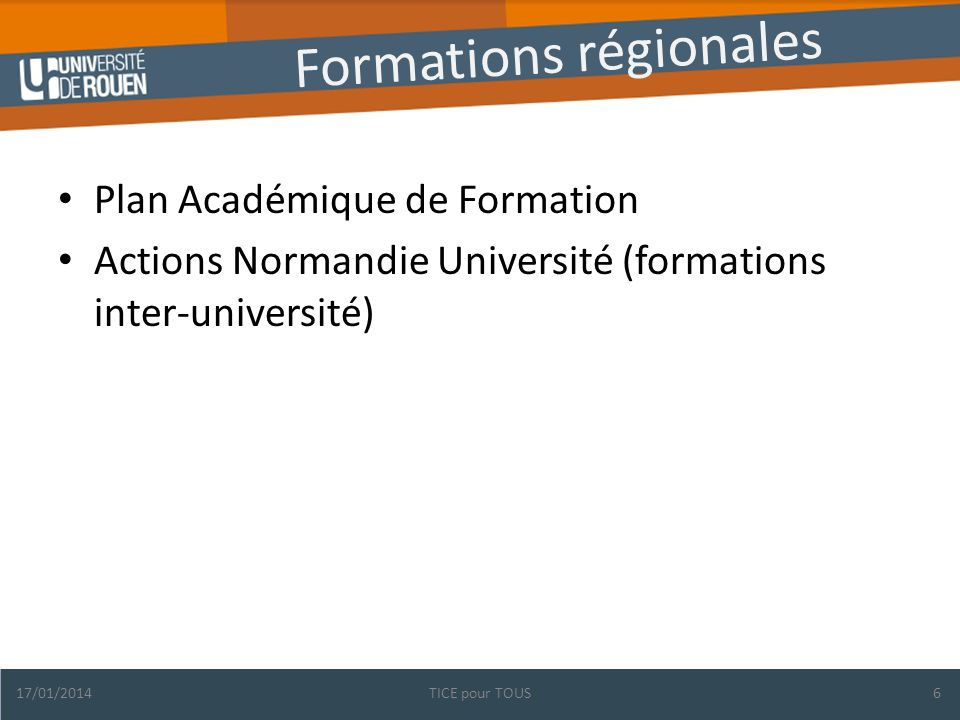Formations régionales Plan Académique de Formation Actions Normandie Université (formations inter-université) 17/01/2014TICE pour TOUS6
