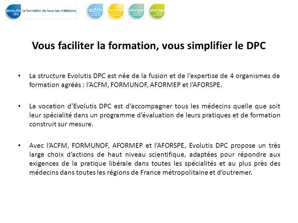 Vous faciliter la formation, vous simplifier le DPC La structure Evolutis DPC est née de la fusion et de lexpertise de 4 organismes de formation agréés : lACFM, FORMUNOF, AFORMEP et lAFORSPE.