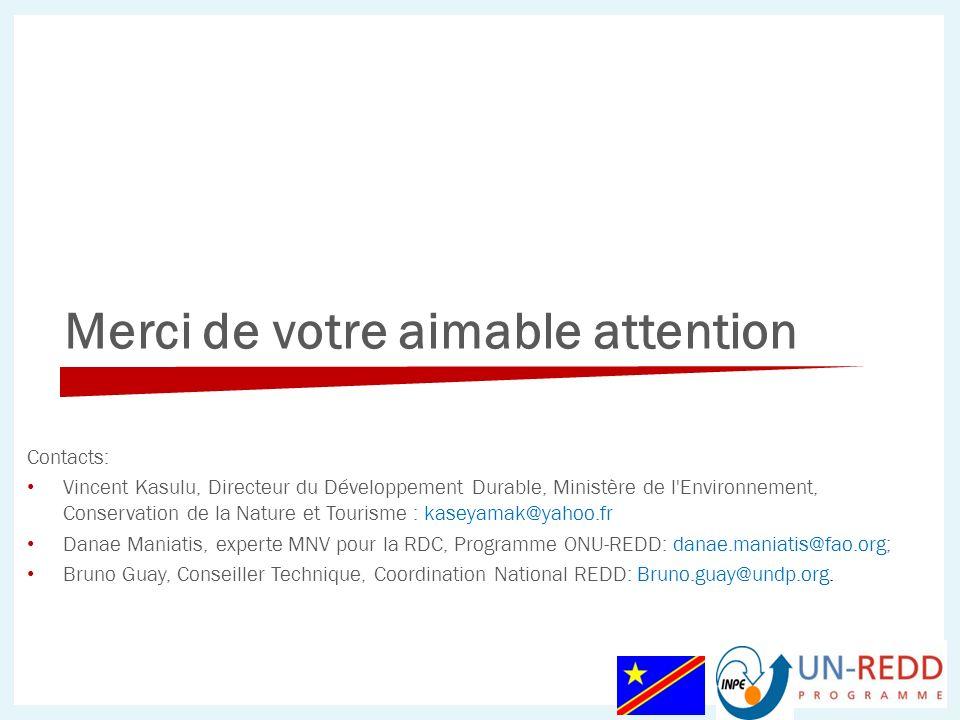Merci de votre aimable attention Contacts: Vincent Kasulu, Directeur du Développement Durable, Ministère de l Environnement, Conservation de la Nature et Tourisme : kaseyamak@yahoo.fr Danae Maniatis, experte MNV pour la RDC, Programme ONU-REDD: danae.maniatis@fao.org; Bruno Guay, Conseiller Technique, Coordination National REDD: Bruno.guay@undp.org.