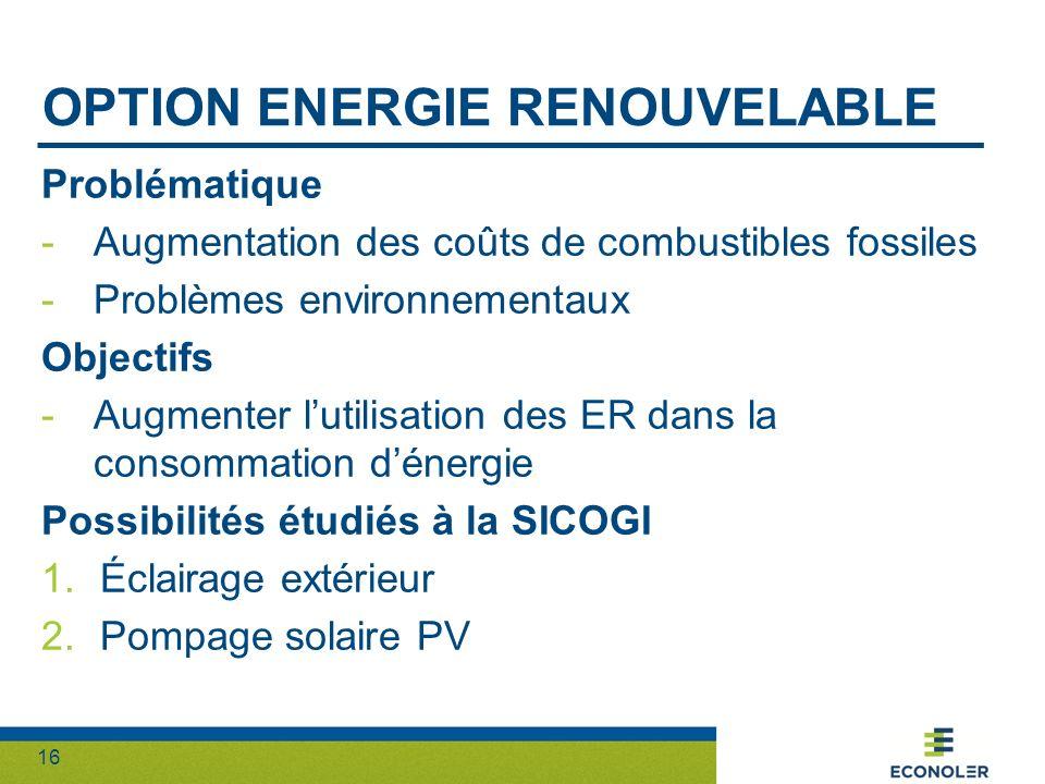 16 OPTION ENERGIE RENOUVELABLE Problématique -Augmentation des coûts de combustibles fossiles -Problèmes environnementaux Objectifs -Augmenter lutilis
