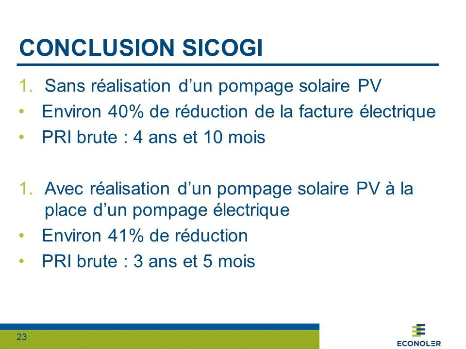 23 CONCLUSION SICOGI 1.Sans réalisation dun pompage solaire PV Environ 40% de réduction de la facture électrique PRI brute : 4 ans et 10 mois 1.Avec r