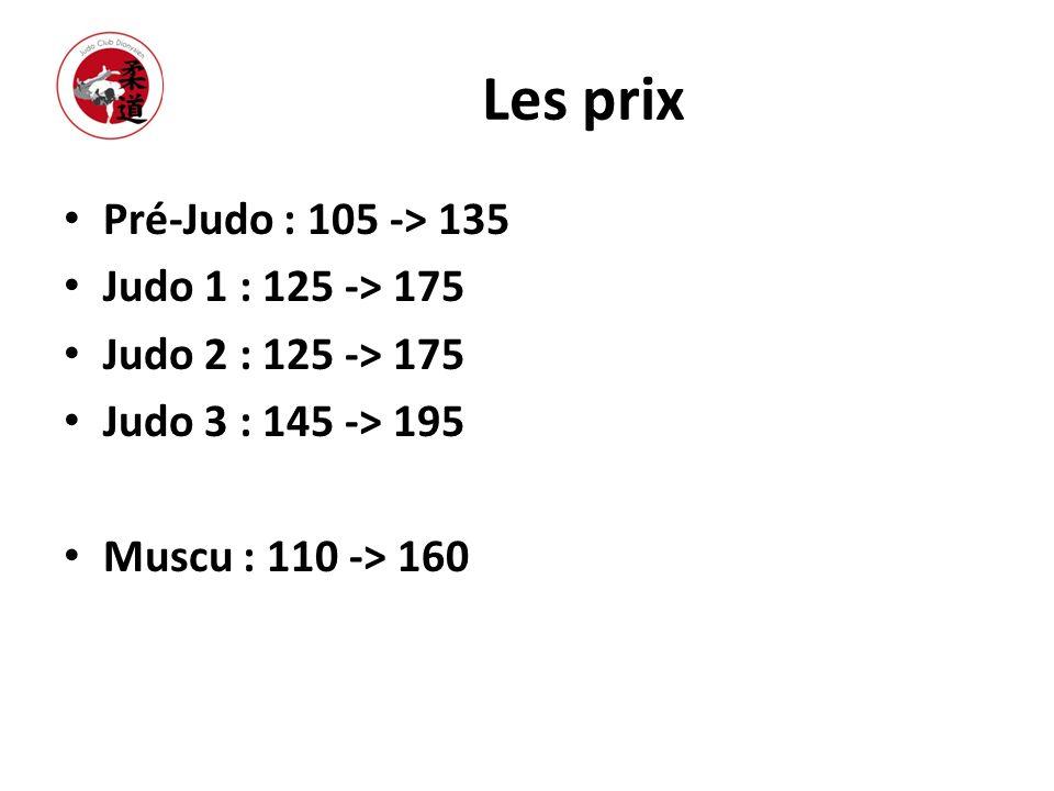 Les prix Pré-Judo : 105 -> 135 Judo 1 : 125 -> 175 Judo 2 : 125 -> 175 Judo 3 : 145 -> 195 Muscu : 110 -> 160
