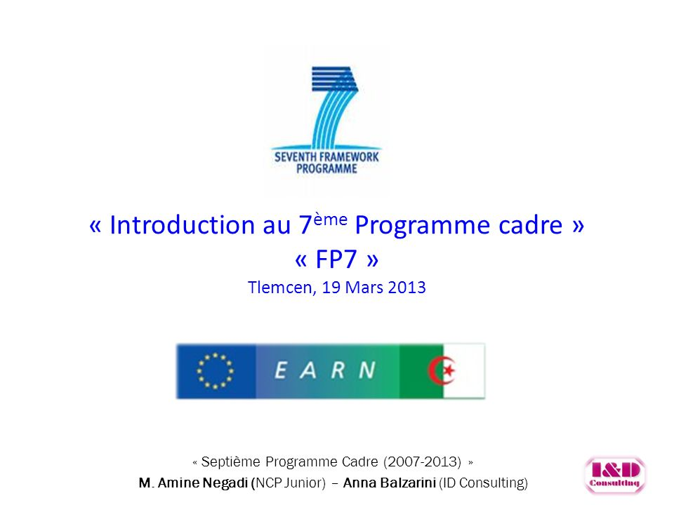 « Introduction au 7 ème Programme cadre » « FP7 » Tlemcen, 19 Mars 2013 Septième Programme Cadre (2007-2013) « Septième Programme Cadre (2007-2013) »
